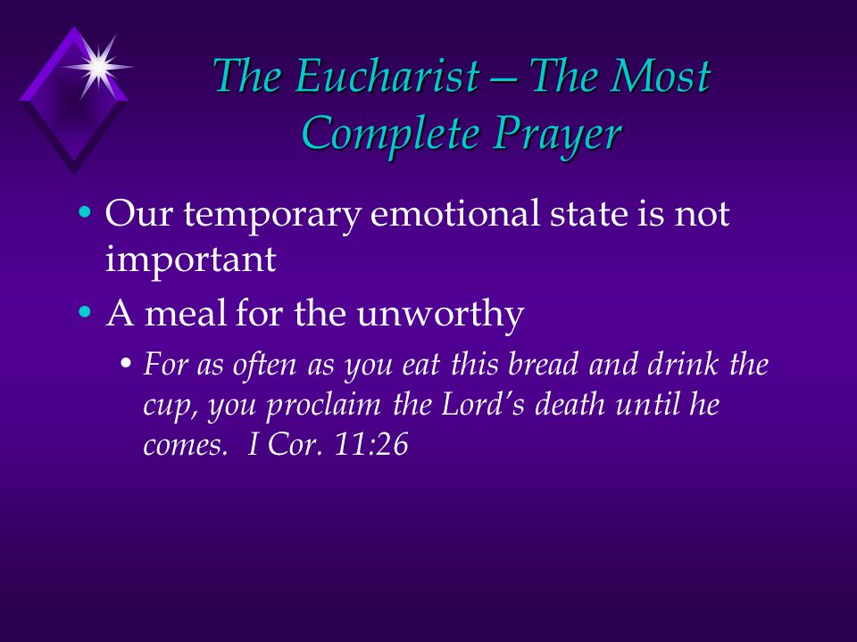 The Eucharist—The Most Complete Prayer Our temporary emotional state is not important A meal for the unworthy For as often as you eat this bread and drink the cup, you proclaim the Lord's death until he comes.