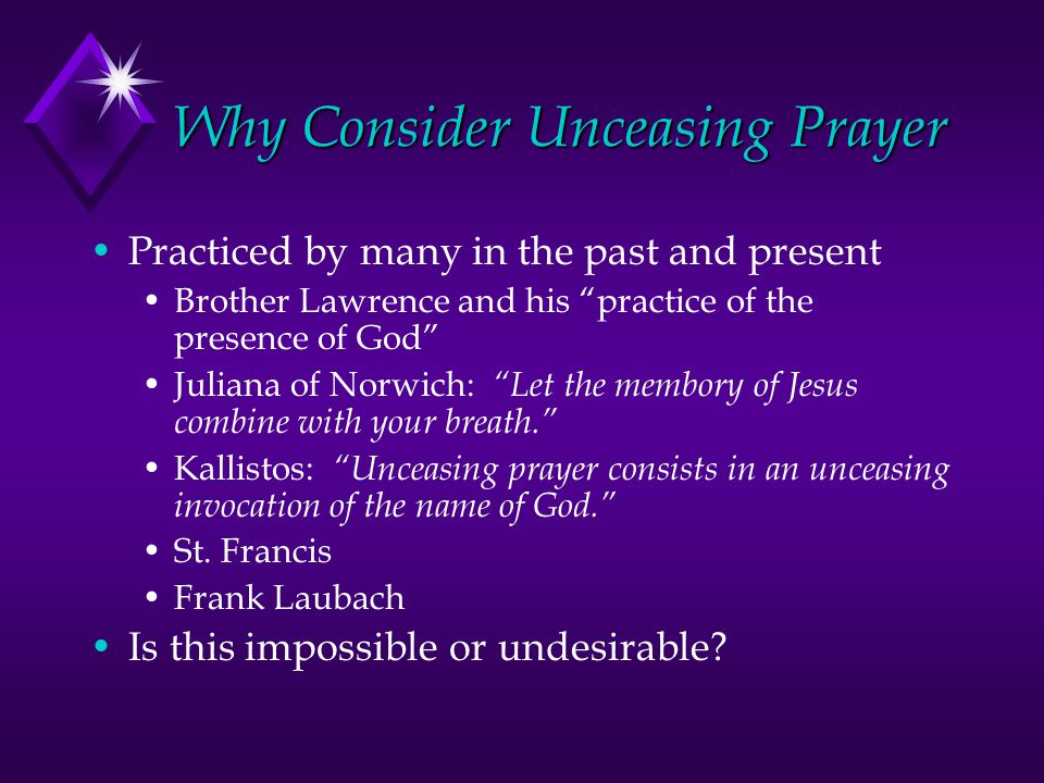 Why Consider Unceasing Prayer Practiced by many in the past and present Brother Lawrence and his practice of the presence of God Juliana of Norwich: Let the membory of Jesus combine with your breath. Kallistos: Unceasing prayer consists in an unceasing invocation of the name of God. St.
