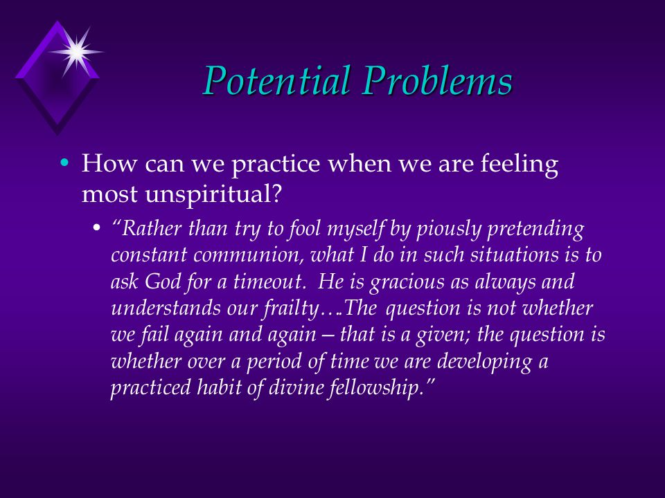 Potential Problems How can we practice when we are feeling most unspiritual.