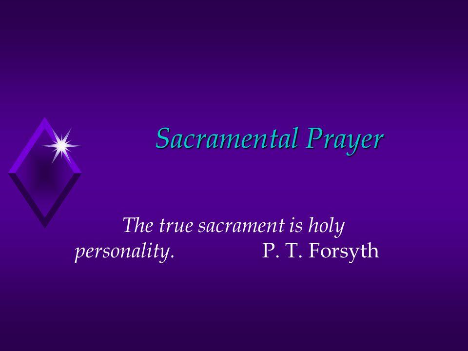 Sacramental Prayer The true sacrament is holy personality. P. T. Forsyth