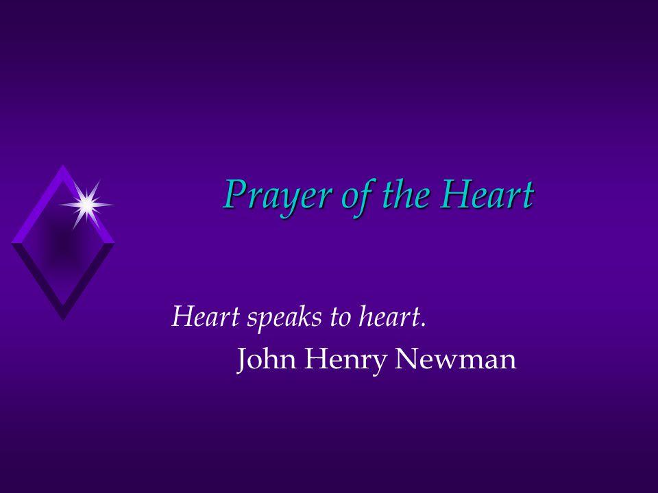 Prayer of the Heart Heart speaks to heart. John Henry Newman