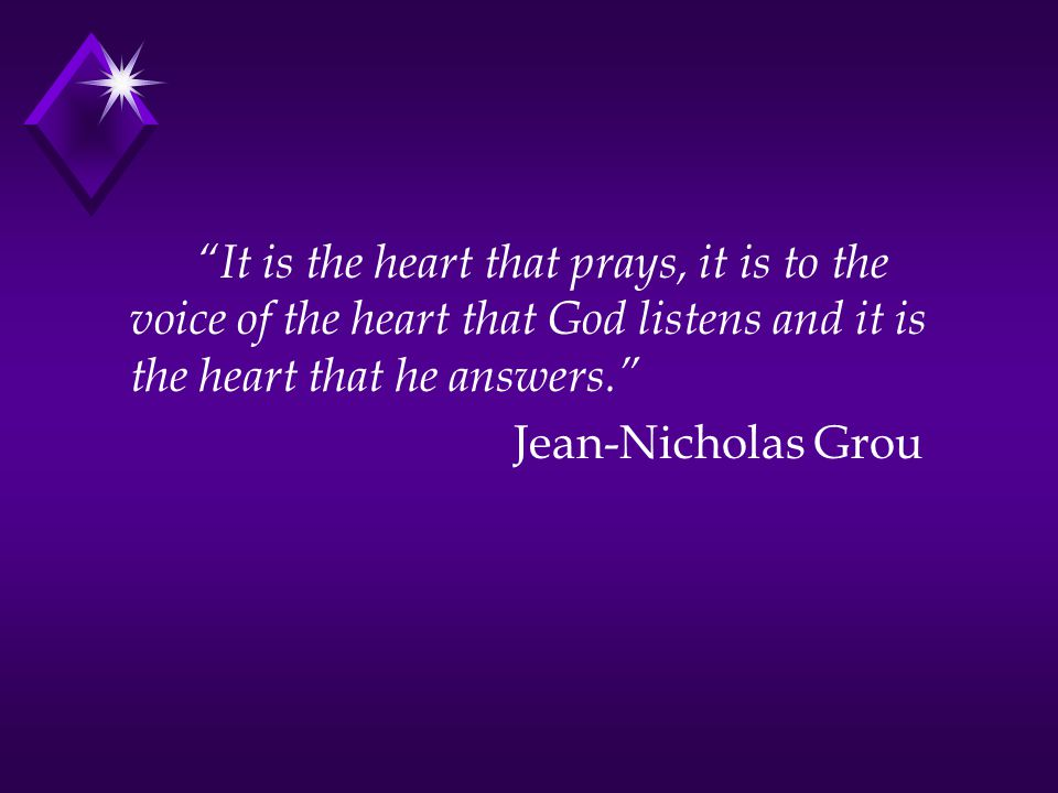 It is the heart that prays, it is to the voice of the heart that God listens and it is the heart that he answers. Jean-Nicholas Grou