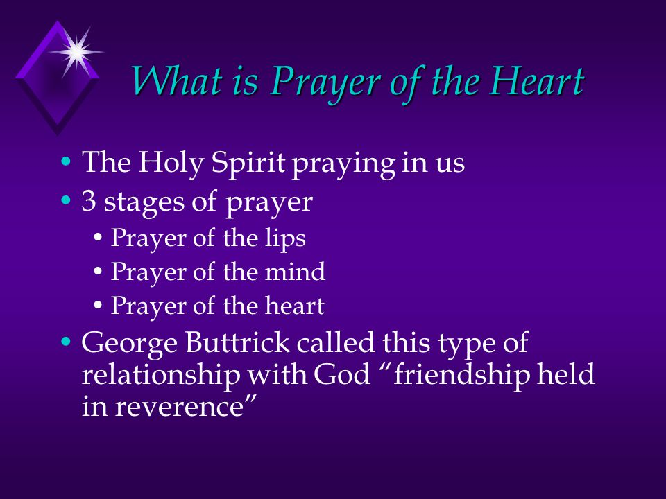 What is Prayer of the Heart The Holy Spirit praying in us 3 stages of prayer Prayer of the lips Prayer of the mind Prayer of the heart George Buttrick called this type of relationship with God friendship held in reverence