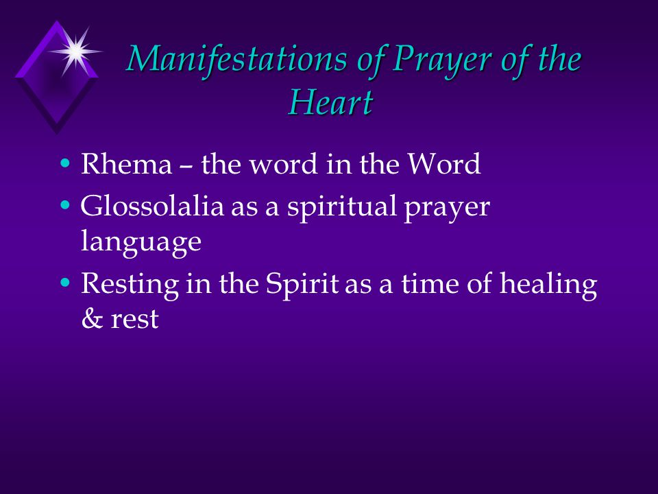 Manifestations of Prayer of the Heart Rhema – the word in the Word Glossolalia as a spiritual prayer language Resting in the Spirit as a time of healing & rest