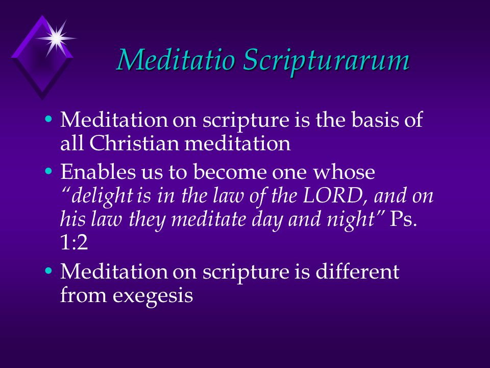 Meditatio Scripturarum Meditation on scripture is the basis of all Christian meditation Enables us to become one whose delight is in the law of the LORD, and on his law they meditate day and night Ps.