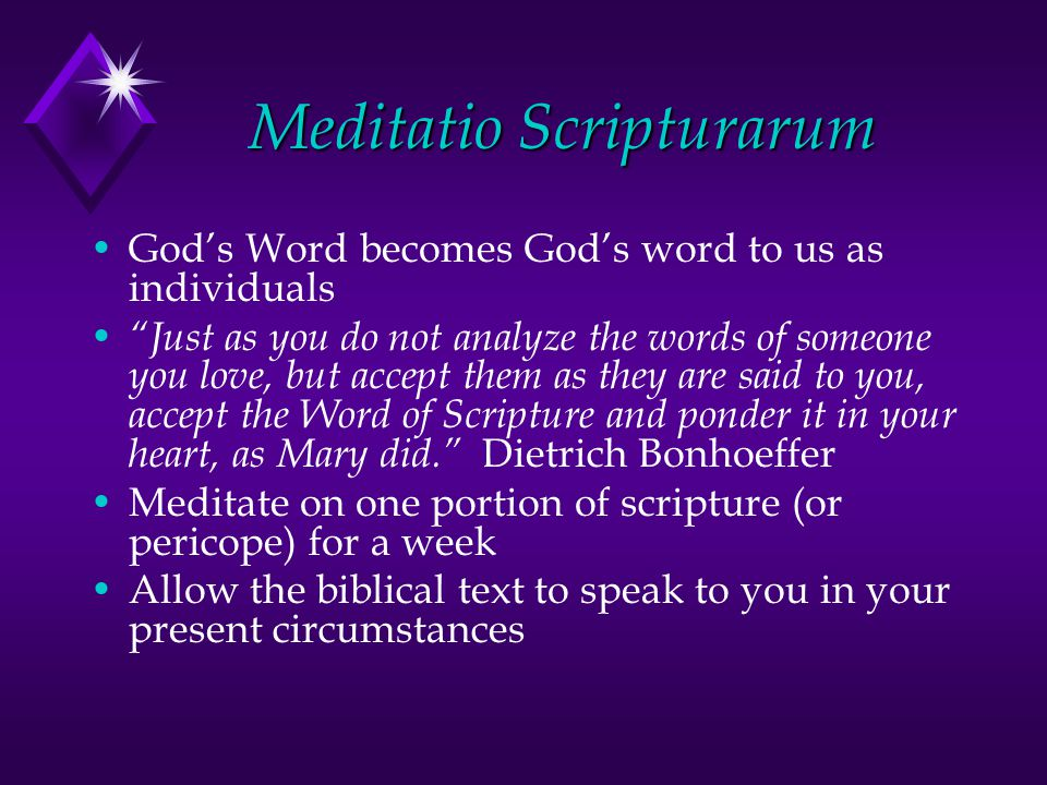 Meditatio Scripturarum God's Word becomes God's word to us as individuals Just as you do not analyze the words of someone you love, but accept them as they are said to you, accept the Word of Scripture and ponder it in your heart, as Mary did. Dietrich Bonhoeffer Meditate on one portion of scripture (or pericope) for a week Allow the biblical text to speak to you in your present circumstances