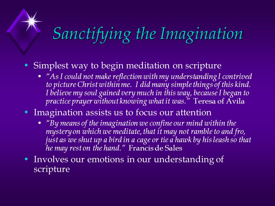 Sanctifying the Imagination Simplest way to begin meditation on scripture As I could not make reflection with my understanding I contrived to picture Christ within me.