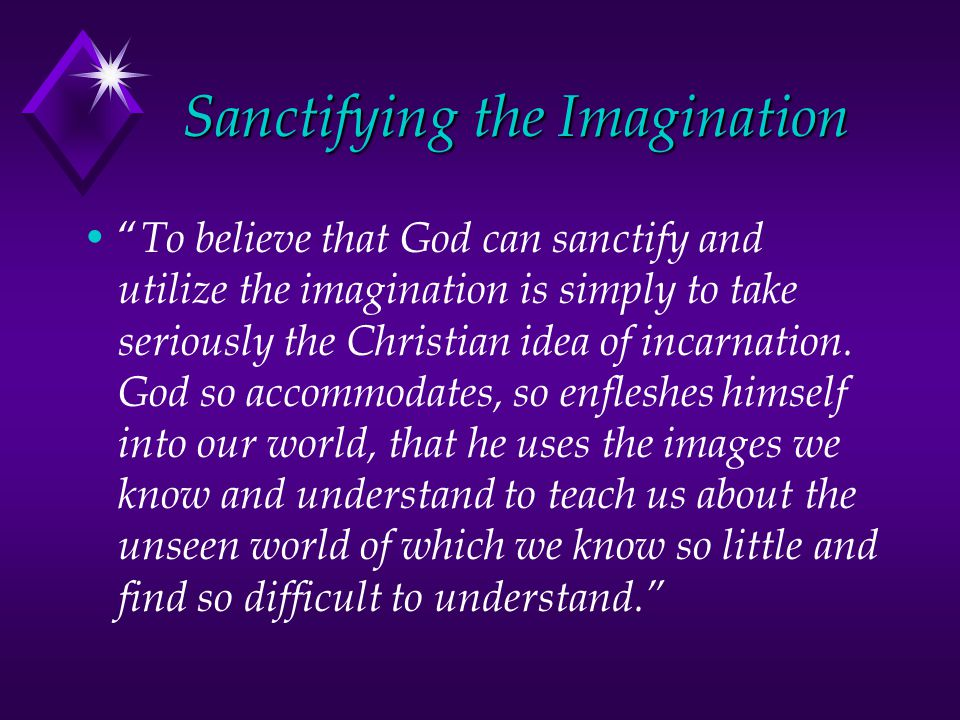 Sanctifying the Imagination To believe that God can sanctify and utilize the imagination is simply to take seriously the Christian idea of incarnation.