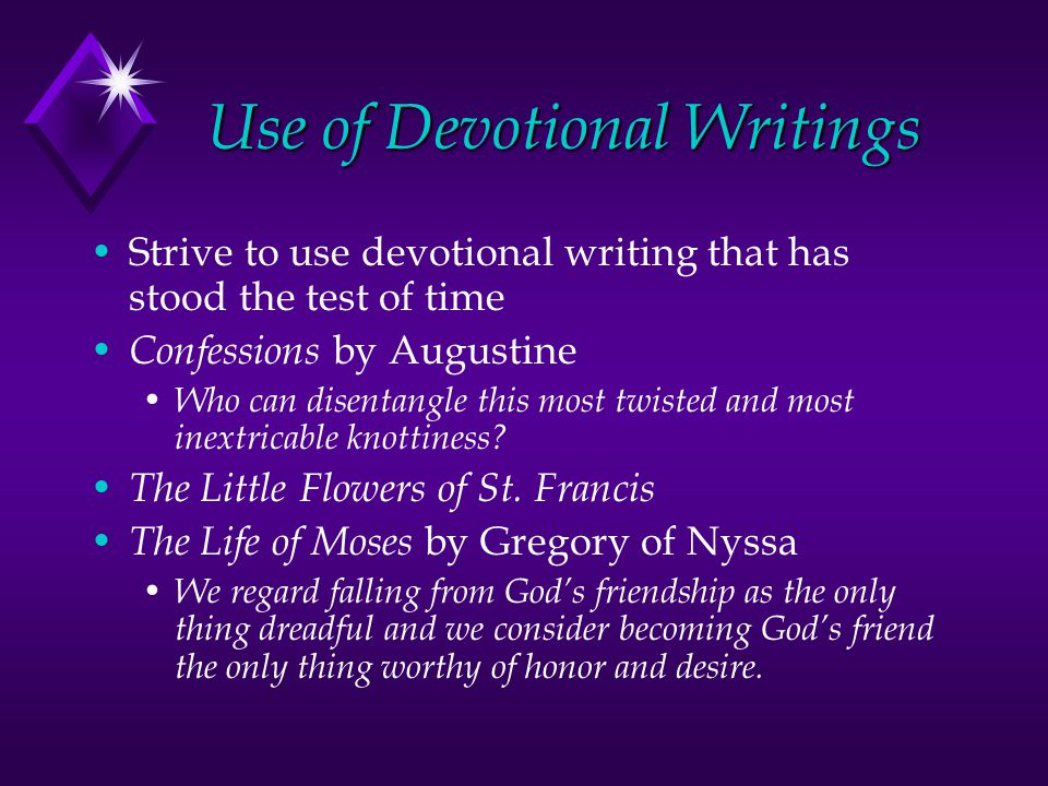 Use of Devotional Writings Strive to use devotional writing that has stood the test of time Confessions by Augustine Who can disentangle this most twisted and most inextricable knottiness.