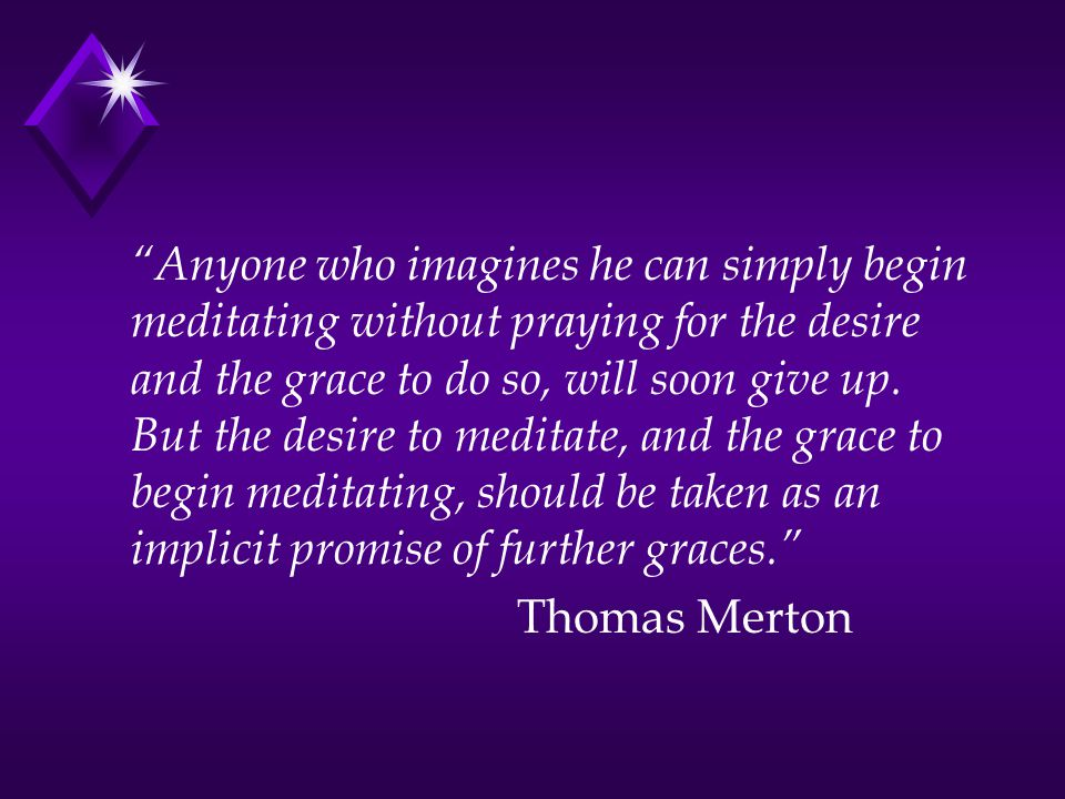 Anyone who imagines he can simply begin meditating without praying for the desire and the grace to do so, will soon give up.