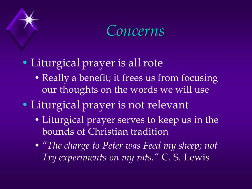 Concerns Liturgical prayer is all rote Really a benefit; it frees us from focusing our thoughts on the words we will use Liturgical prayer is not relevant Liturgical prayer serves to keep us in the bounds of Christian tradition The charge to Peter was Feed my sheep; not Try experiments on my rats. C.