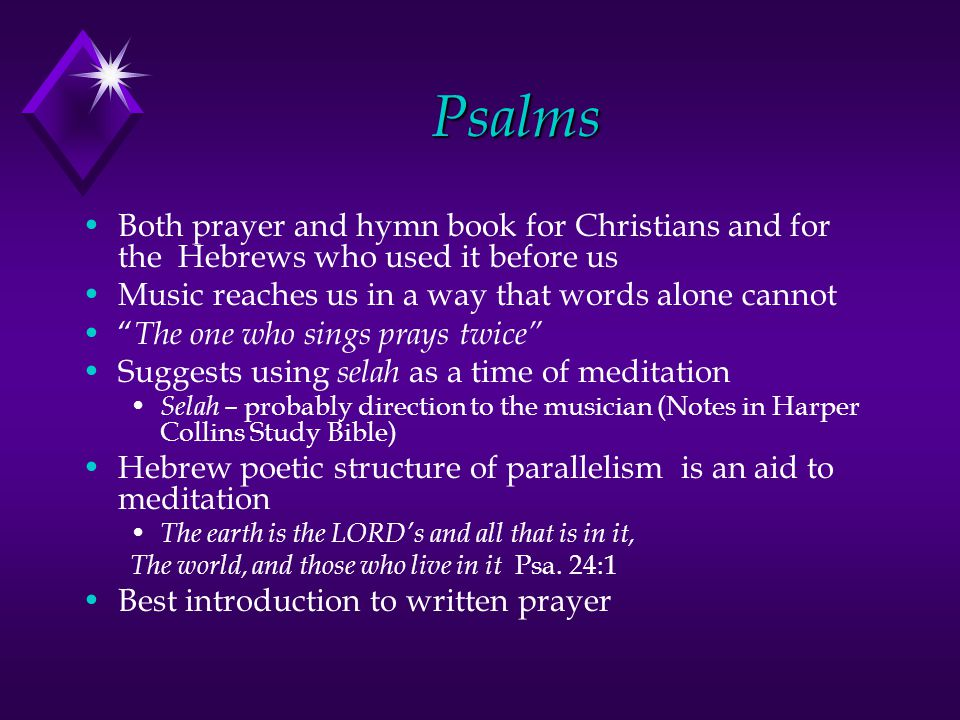 Psalms Both prayer and hymn book for Christians and for the Hebrews who used it before us Music reaches us in a way that words alone cannot The one who sings prays twice Suggests using selah as a time of meditation Selah – probably direction to the musician (Notes in Harper Collins Study Bible) Hebrew poetic structure of parallelism is an aid to meditation The earth is the LORD's and all that is in it, The world, and those who live in it Psa.