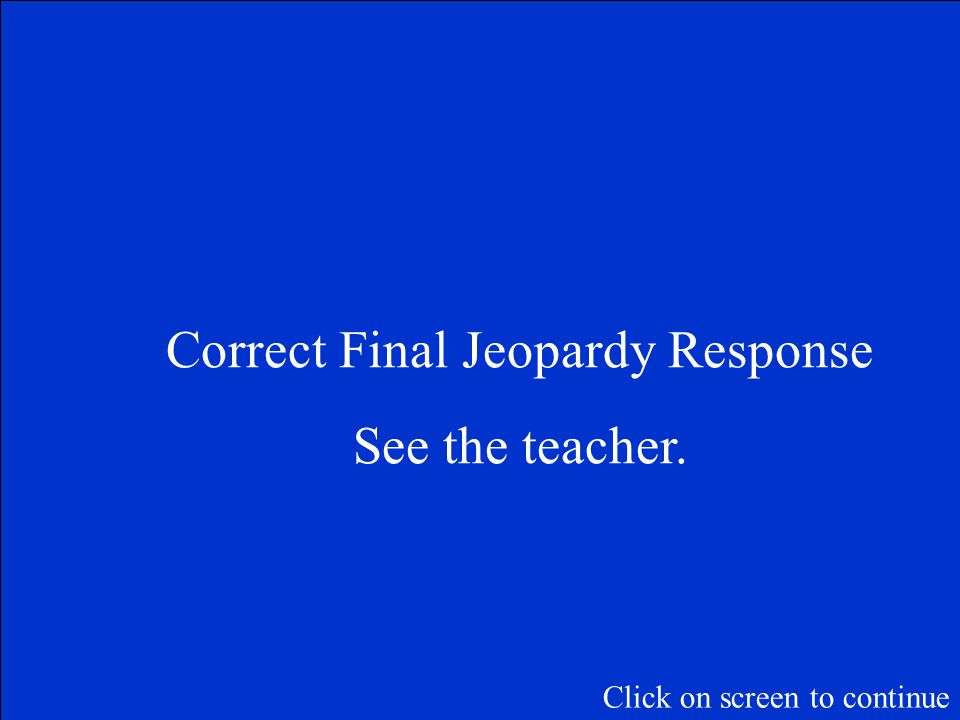 Final Jeopardy Question Teacher Selected Click on screen to continue