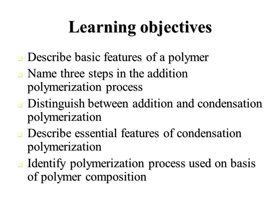 Learning objectives Describe basic features of a polymer Describe basic features of a polymer Name three steps in the addition polymerization process Name three steps in the addition polymerization process Distinguish between addition and condensation polymerization Distinguish between addition and condensation polymerization Describe essential features of condensation polymerization Describe essential features of condensation polymerization Identify polymerization process used on basis of polymer composition Identify polymerization process used on basis of polymer composition