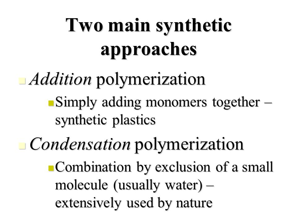 Two main synthetic approaches Addition polymerization Addition polymerization Simply adding monomers together – synthetic plastics Simply adding monomers together – synthetic plastics Condensation polymerization Condensation polymerization Combination by exclusion of a small molecule (usually water) – extensively used by nature Combination by exclusion of a small molecule (usually water) – extensively used by nature
