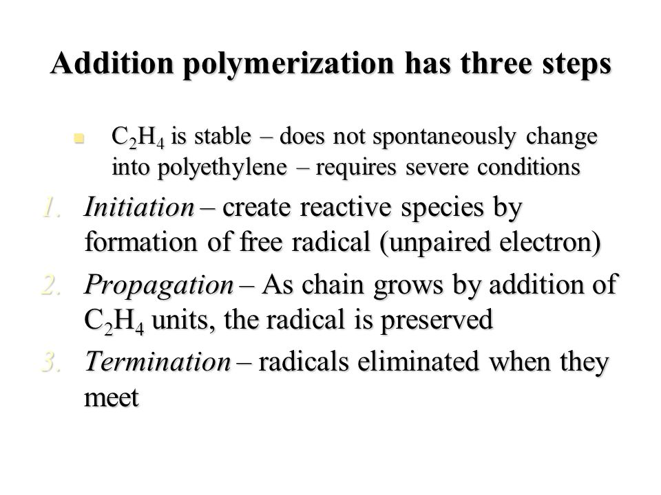 Addition polymerization has three steps C 2 H 4 is stable – does not spontaneously change into polyethylene – requires severe conditions C 2 H 4 is st