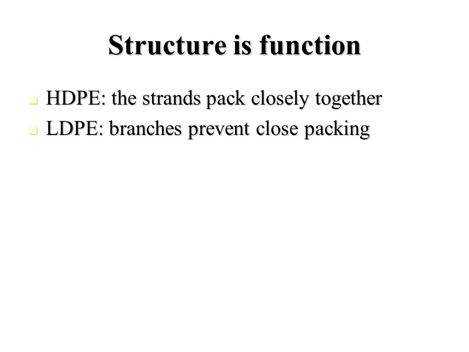 Structure is function HDPE: the strands pack closely together HDPE: the strands pack closely together LDPE: branches prevent close packing LDPE: branches prevent close packing