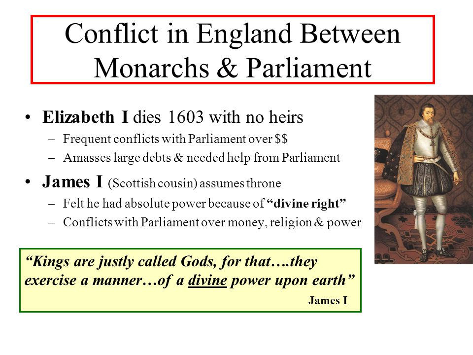 Conflict in England Between Monarchs & Parliament Elizabeth I dies 1603 with no heirs –Frequent conflicts with Parliament over $$ –Amasses large debts