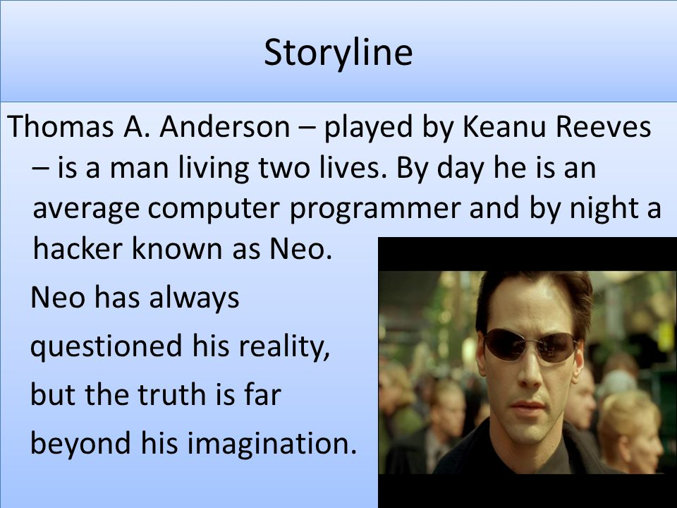 Storyline Thomas A. Anderson – played by Keanu Reeves – is a man living two lives. By day he is an average computer programmer and by night a hacker k