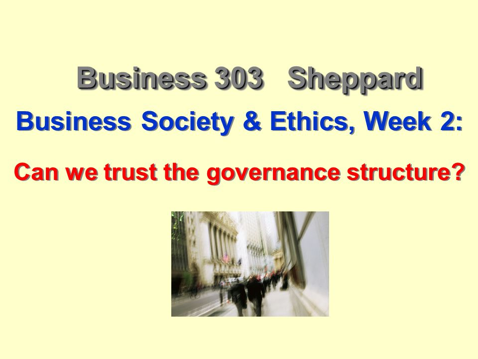 Business 303 Sheppard Business Society & Ethics, Week 2: Can we trust the governance structure? Business Society & Ethics, Week 2: Can we trust the go