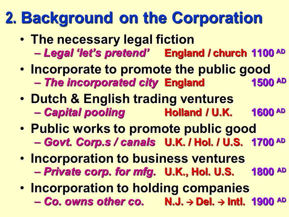 2. Background on the Corporation The necessary legal fictionThe necessary legal fiction –Legal 'let's pretend' England / church1100 AD Incorporate to