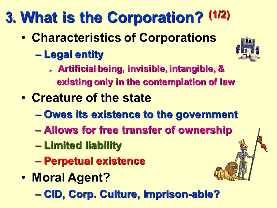 3. What is the Corporation? (1/2) Characteristics of CorporationsCharacteristics of Corporations –Legal entity  Artificial being, invisible, intangib
