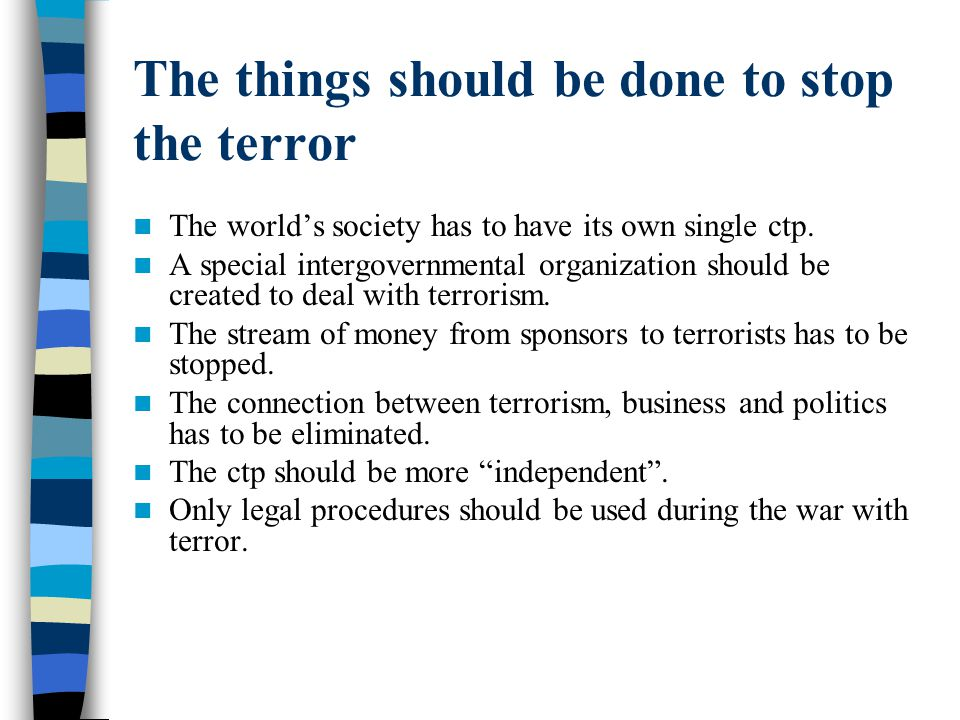The things should be done to stop the terror The world's society has to have its own single ctp. A special intergovernmental organization should be cr