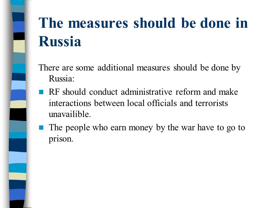 The measures should be done in Russia There are some additional measures should be done by Russia: RF should conduct administrative reform and make interactions between local officials and terrorists unavailible.