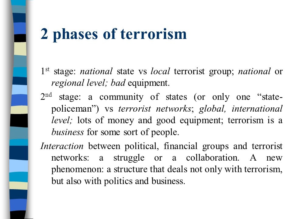 2 phases of terrorism 1 st stage: national state vs local terrorist group; national or regional level; bad equipment. 2 nd stage: a community of state