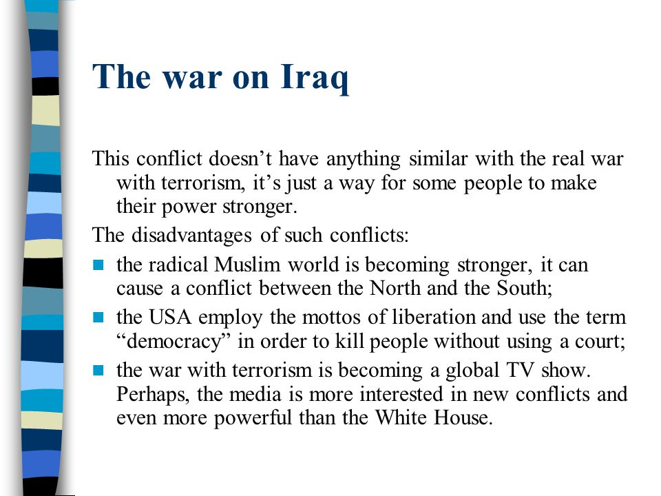 The war on Iraq This conflict doesn't have anything similar with the real war with terrorism, it's just a way for some people to make their power stro
