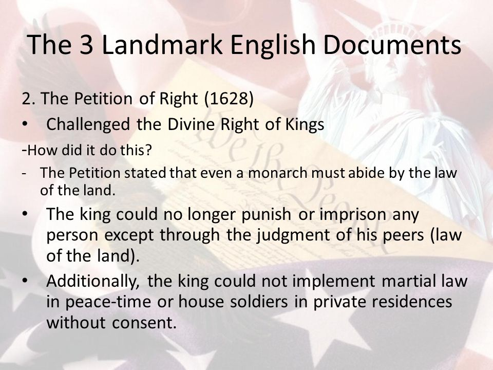 The 3 Landmark English Documents 2. The Petition of Right (1628) Challenged the Divine Right of Kings - How did it do this? -The Petition stated that