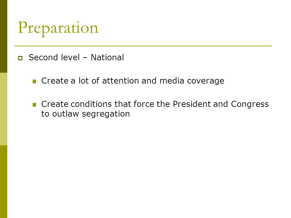 Preparation  Second level – National Create a lot of attention and media coverage Create conditions that force the President and Congress to outlaw segregation