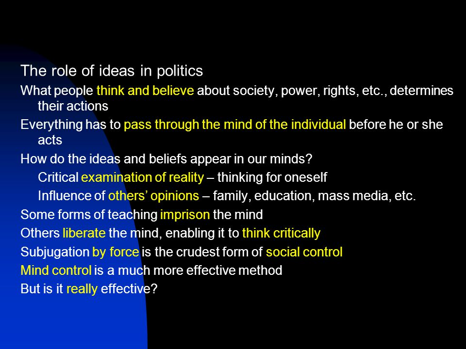 The role of ideas in politics What people think and believe about society, power, rights, etc., determines their actions Everything has to pass through the mind of the individual before he or she acts How do the ideas and beliefs appear in our minds.