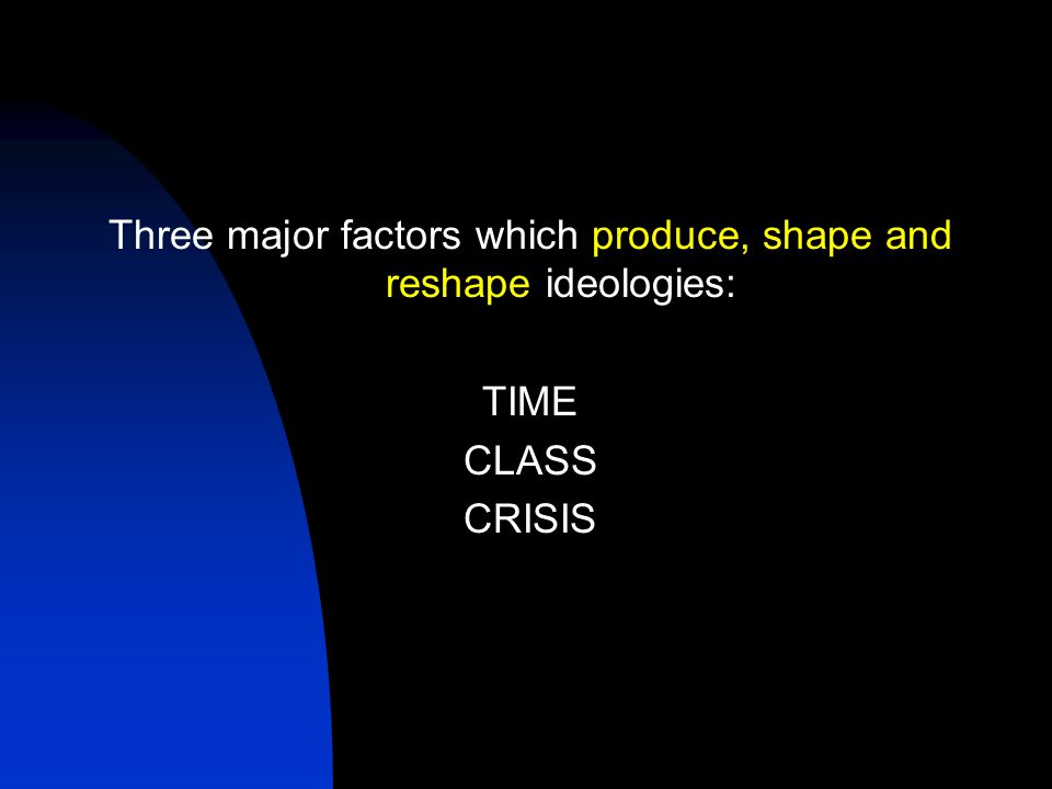 Three major factors which produce, shape and reshape ideologies: TIME CLASS CRISIS