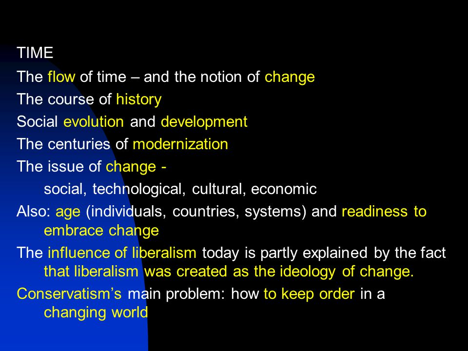 TIME The flow of time – and the notion of change The course of history Social evolution and development The centuries of modernization The issue of change - social, technological, cultural, economic Also: age (individuals, countries, systems) and readiness to embrace change The influence of liberalism today is partly explained by the fact that liberalism was created as the ideology of change.