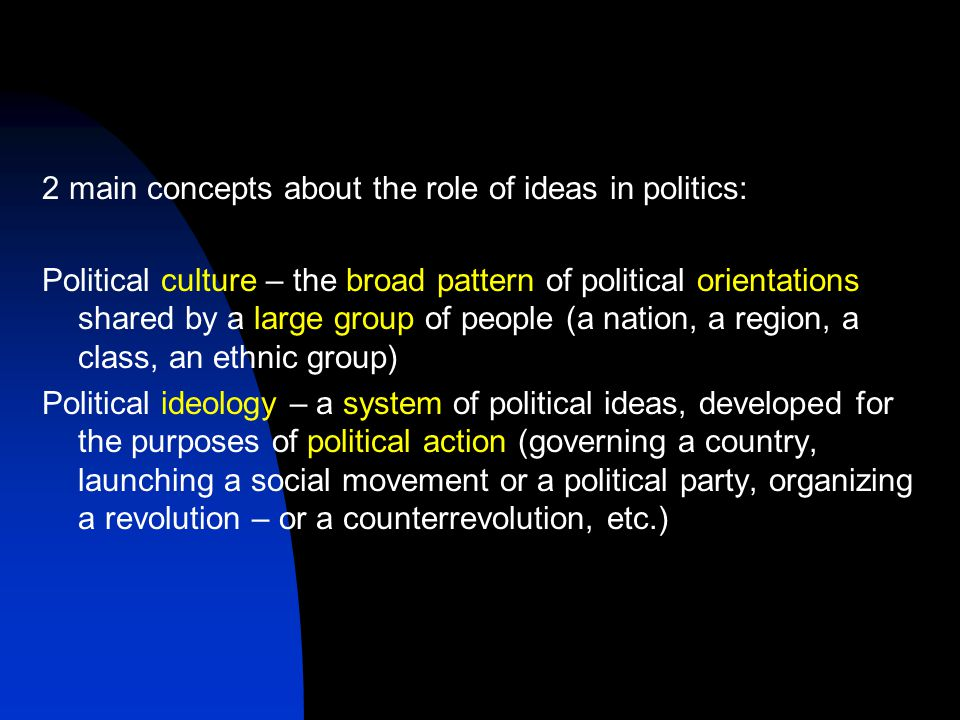 2 main concepts about the role of ideas in politics: Political culture – the broad pattern of political orientations shared by a large group of people (a nation, a region, a class, an ethnic group) Political ideology – a system of political ideas, developed for the purposes of political action (governing a country, launching a social movement or a political party, organizing a revolution – or a counterrevolution, etc.)