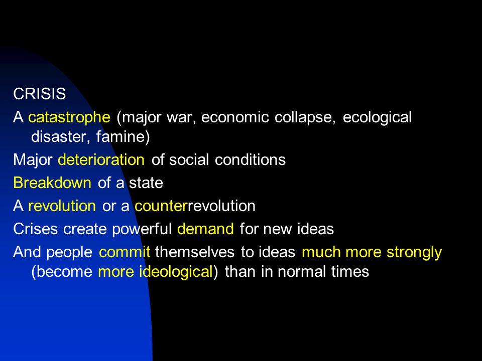 CRISIS A catastrophe (major war, economic collapse, ecological disaster, famine) Major deterioration of social conditions Breakdown of a state A revolution or a counterrevolution Crises create powerful demand for new ideas And people commit themselves to ideas much more strongly (become more ideological) than in normal times
