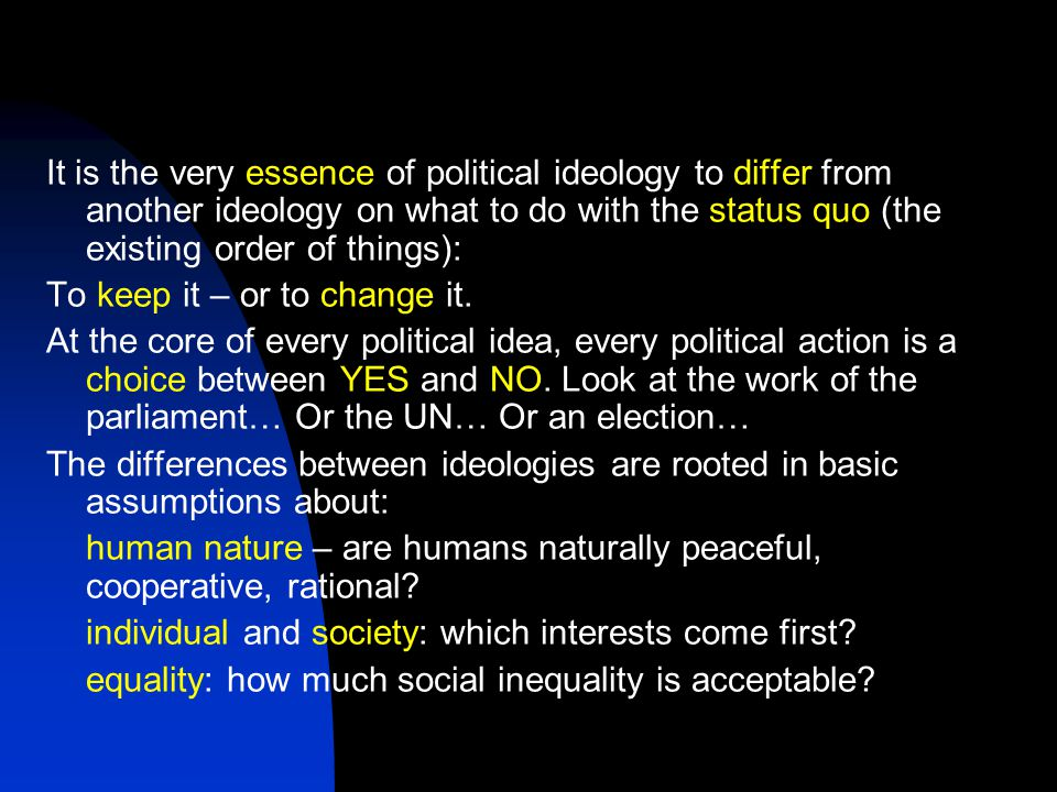It is the very essence of political ideology to differ from another ideology on what to do with the status quo (the existing order of things): To keep it – or to change it.