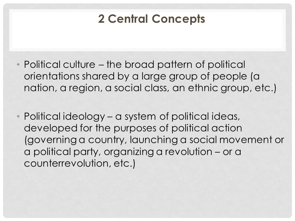 2 Central Concepts Political culture – the broad pattern of political orientations shared by a large group of people (a nation, a region, a social class, an ethnic group, etc.) Political ideology – a system of political ideas, developed for the purposes of political action (governing a country, launching a social movement or a political party, organizing a revolution – or a counterrevolution, etc.)