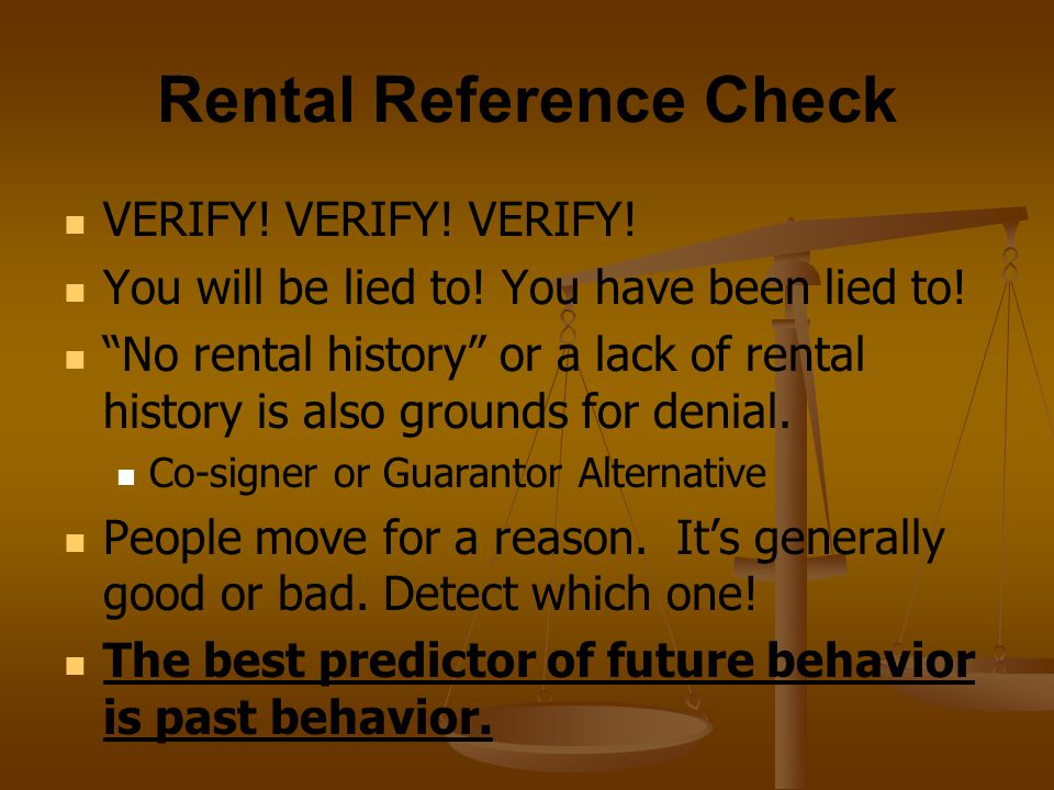 "Rental Reference Check VERIFY! VERIFY! VERIFY! You will be lied to! You have been lied to! ""No rental history"" or a lack of rental history is also gro"