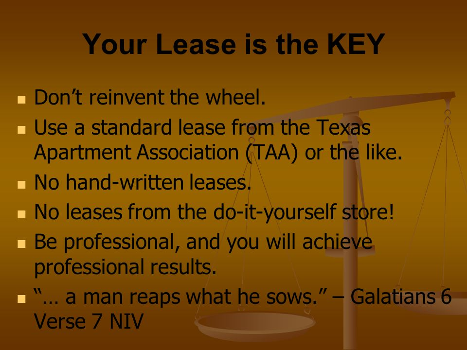 Your Lease is the KEY Don't reinvent the wheel. Use a standard lease from the Texas Apartment Association (TAA) or the like. No hand-written leases. N