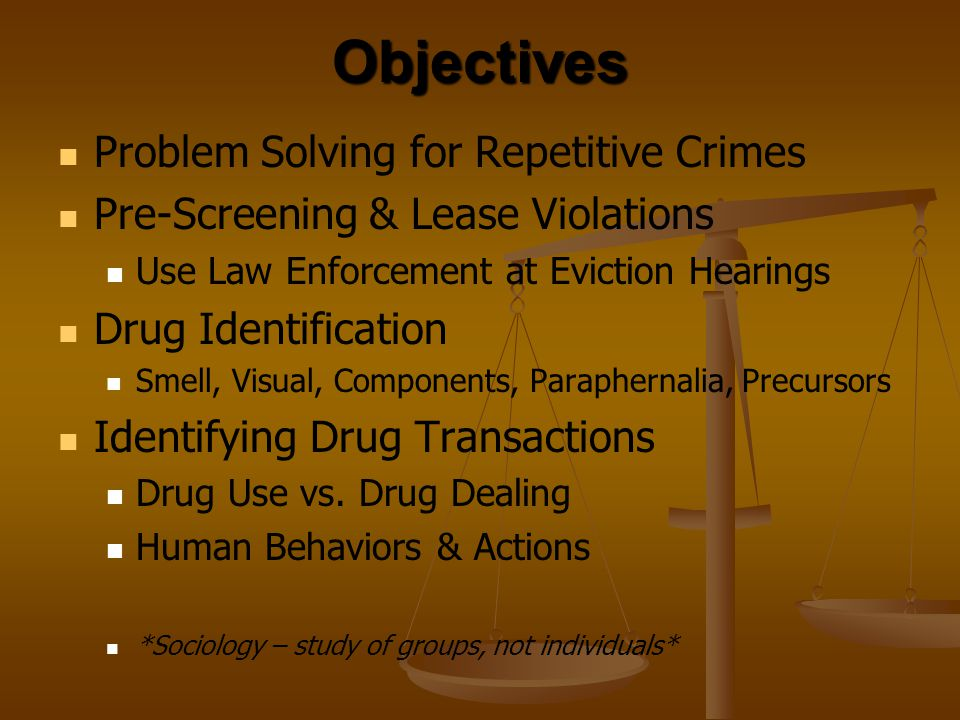 Objectives Problem Solving for Repetitive Crimes Pre-Screening & Lease Violations Use Law Enforcement at Eviction Hearings Drug Identification Smell,