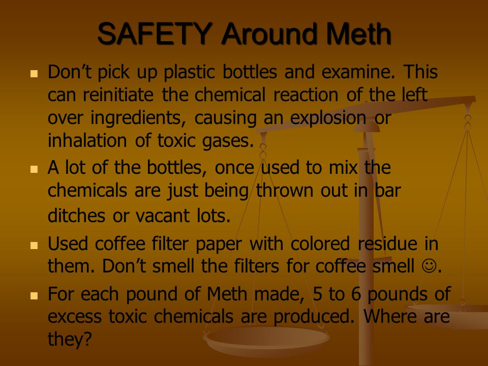 SAFETY Around Meth Don't pick up plastic bottles and examine. This can reinitiate the chemical reaction of the left over ingredients, causing an explo