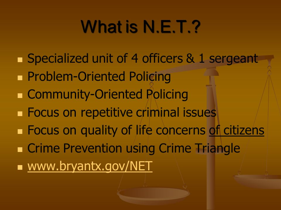 What is N.E.T.? Specialized unit of 4 officers & 1 sergeant Problem-Oriented Policing Community-Oriented Policing Focus on repetitive criminal issues