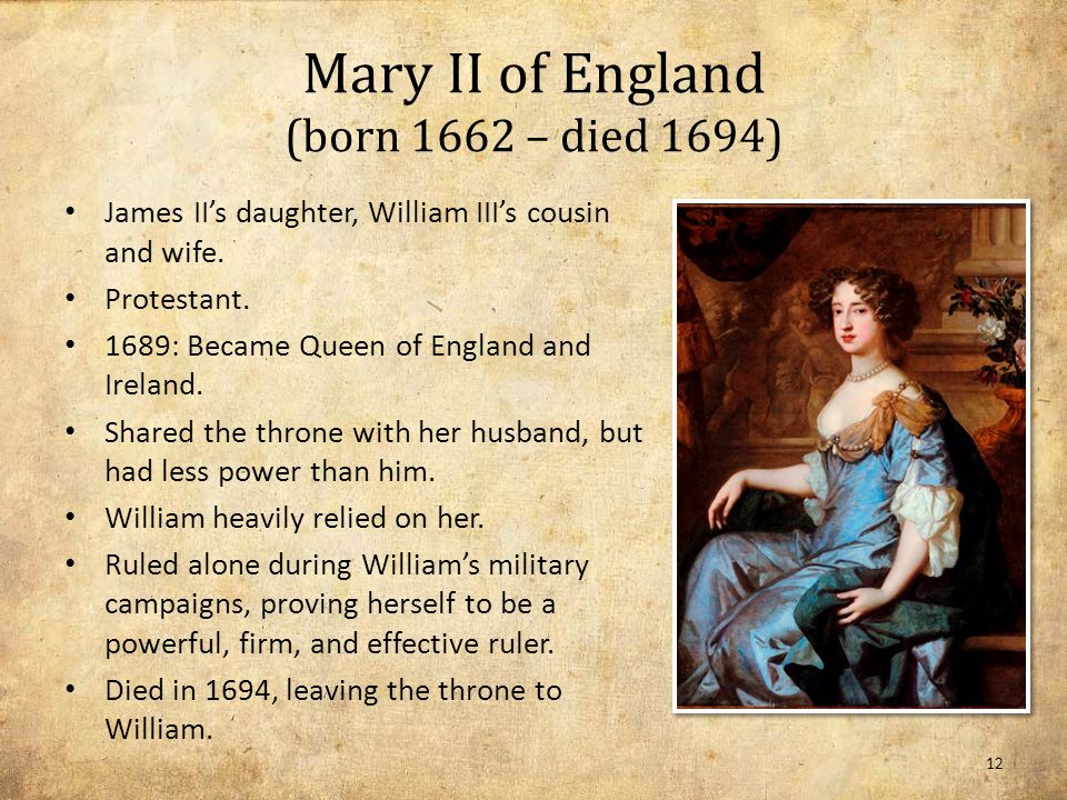 Mary II of England (born 1662 – died 1694) James II's daughter, William III's cousin and wife.
