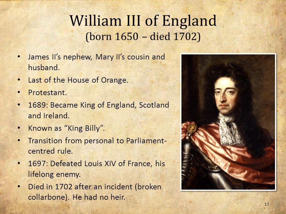 William III of England (born 1650 – died 1702) James II's nephew, Mary II's cousin and husband.