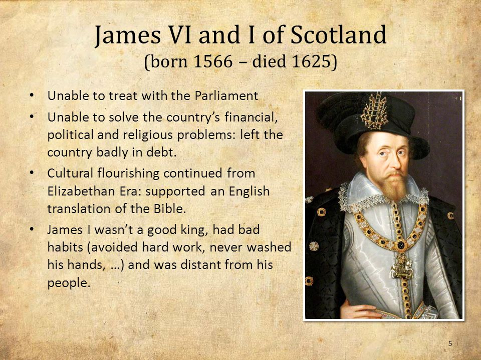James VI and I of Scotland (born 1566 – died 1625) Unable to treat with the Parliament Unable to solve the country's financial, political and religious problems: left the country badly in debt.