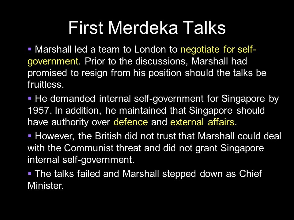 First Merdeka Talks  Marshall led a team to London to negotiate for self- government. Prior to the discussions, Marshall had promised to resign from