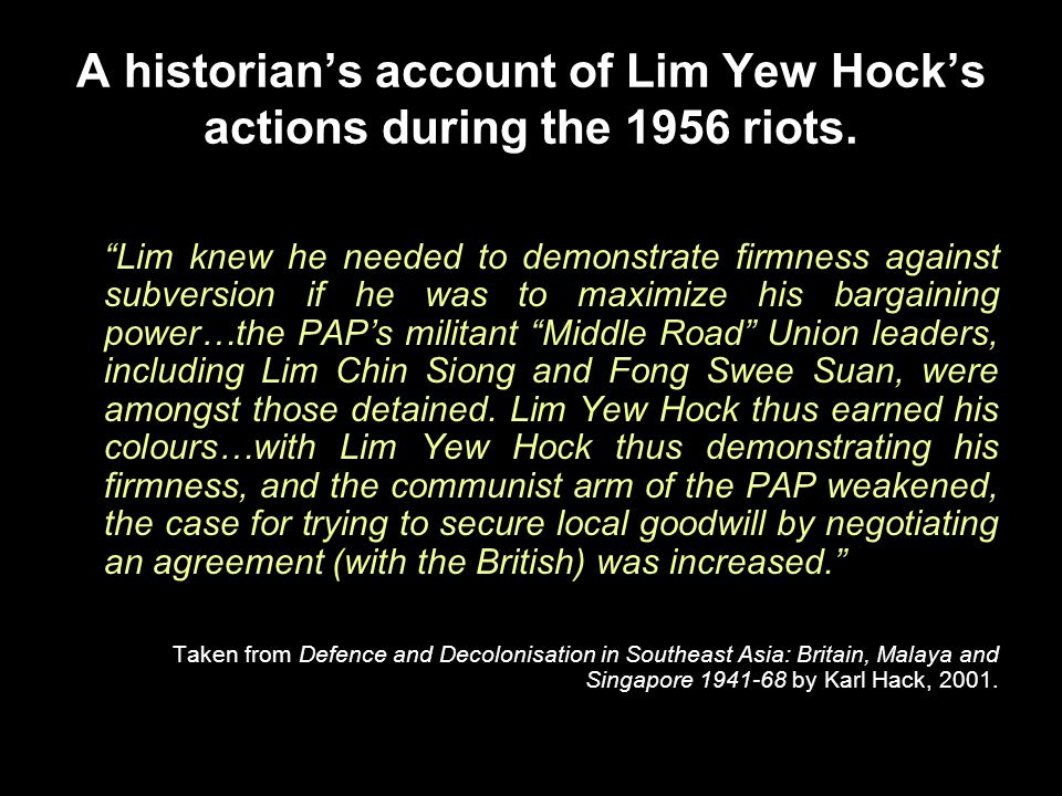 "A historian's account of Lim Yew Hock's actions during the 1956 riots. ""Lim knew he needed to demonstrate firmness against subversion if he was to max"
