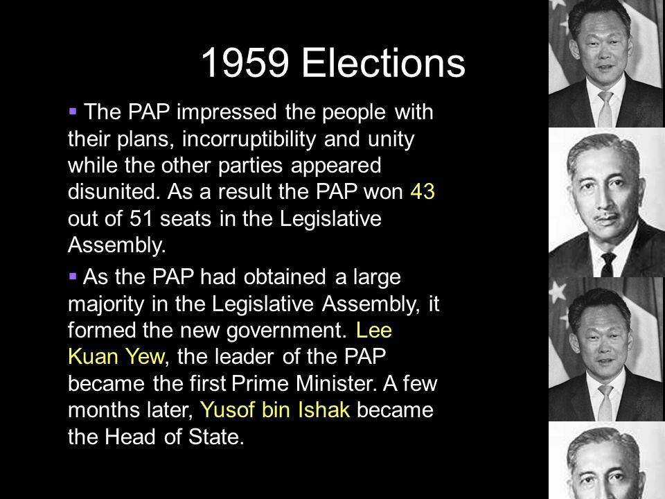 1959 Elections  The PAP impressed the people with their plans, incorruptibility and unity while the other parties appeared disunited. As a result the